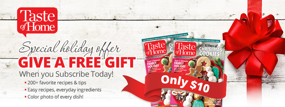 SAVE OVER HALF OFF when you subscribe to Taste of Home  America s  1  cooking magazine  today  Plus  you ll get a FREE GIFT Subscription for  anyone you. Special Holiday Offer